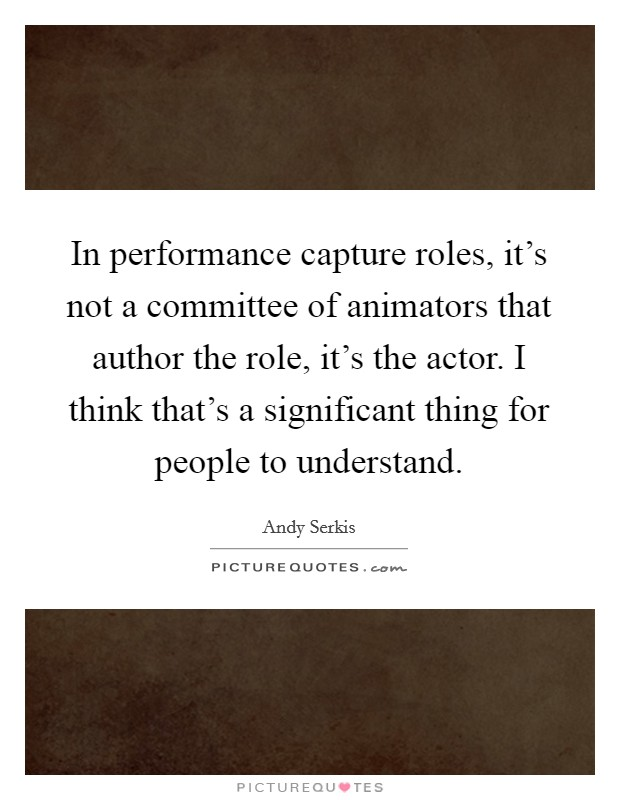 In performance capture roles, it's not a committee of animators that author the role, it's the actor. I think that's a significant thing for people to understand Picture Quote #1