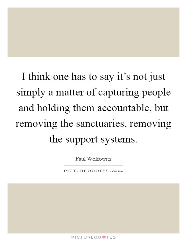 I think one has to say it's not just simply a matter of capturing people and holding them accountable, but removing the sanctuaries, removing the support systems Picture Quote #1