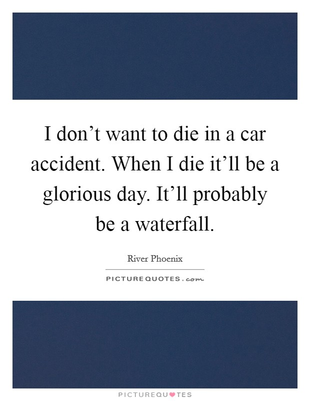 I don't want to die in a car accident. When I die it'll be a glorious day. It'll probably be a waterfall Picture Quote #1