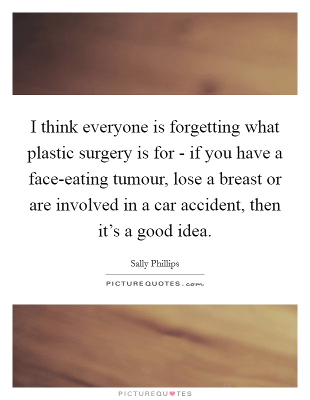 I think everyone is forgetting what plastic surgery is for - if you have a face-eating tumour, lose a breast or are involved in a car accident, then it's a good idea Picture Quote #1