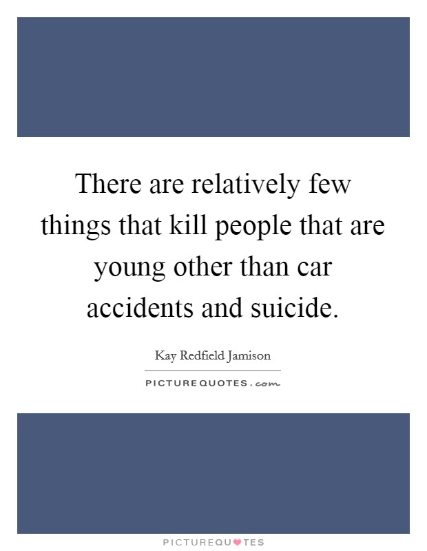 There are relatively few things that kill people that are young other than car accidents and suicide Picture Quote #1