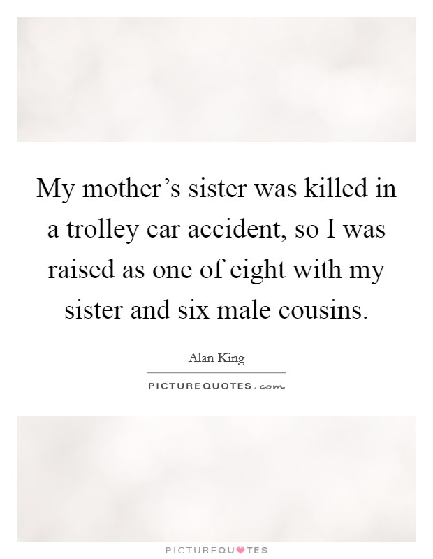 My mother's sister was killed in a trolley car accident, so I was raised as one of eight with my sister and six male cousins Picture Quote #1
