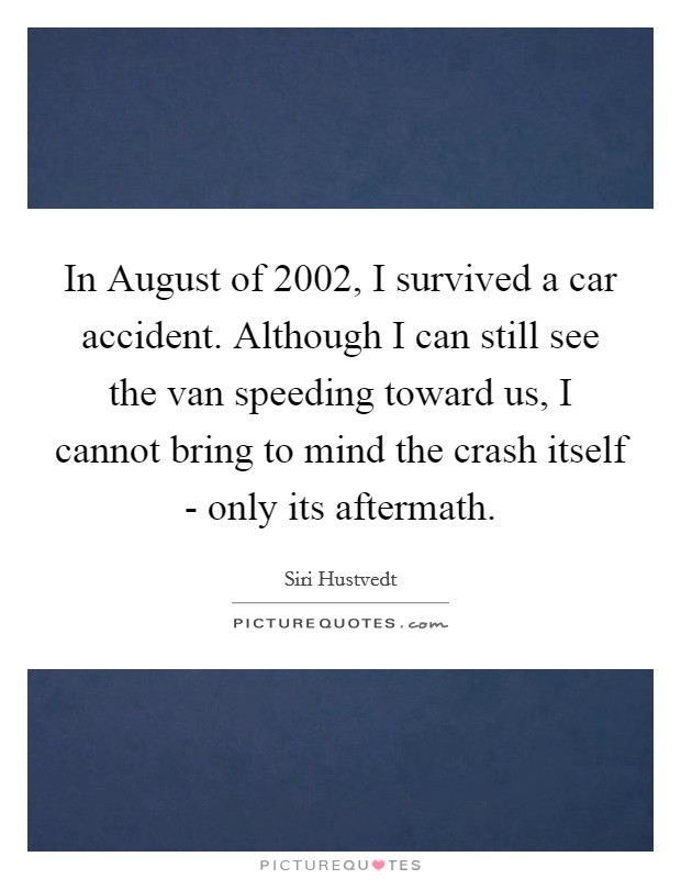 In August of 2002, I survived a car accident. Although I can still see the van speeding toward us, I cannot bring to mind the crash itself - only its aftermath Picture Quote #1