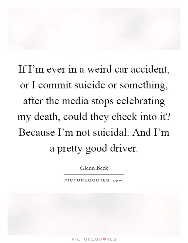 If I'm ever in a weird car accident, or I commit suicide or something, after the media stops celebrating my death, could they check into it? Because I'm not suicidal. And I'm a pretty good driver Picture Quote #1