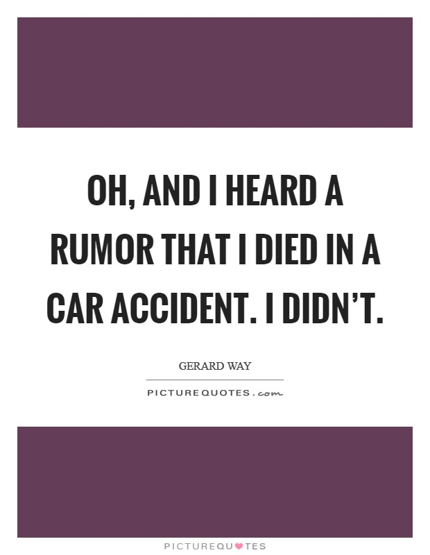 Oh, and I heard a rumor that I died in a car accident. I didn't Picture Quote #1