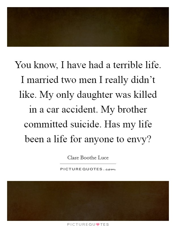 You know, I have had a terrible life. I married two men I really didn't like. My only daughter was killed in a car accident. My brother committed suicide. Has my life been a life for anyone to envy? Picture Quote #1
