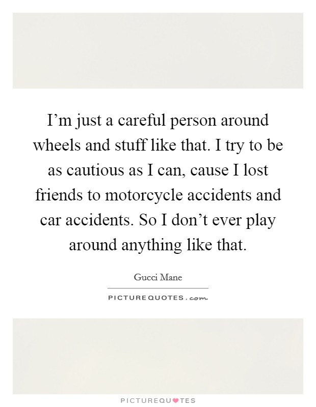 I'm just a careful person around wheels and stuff like that. I try to be as cautious as I can, cause I lost friends to motorcycle accidents and car accidents. So I don't ever play around anything like that Picture Quote #1