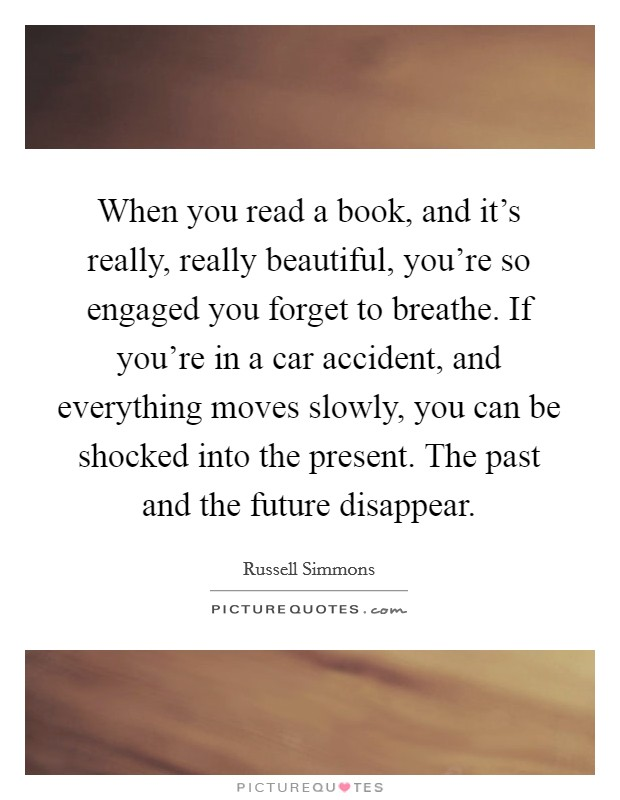 When you read a book, and it's really, really beautiful, you're so engaged you forget to breathe. If you're in a car accident, and everything moves slowly, you can be shocked into the present. The past and the future disappear Picture Quote #1