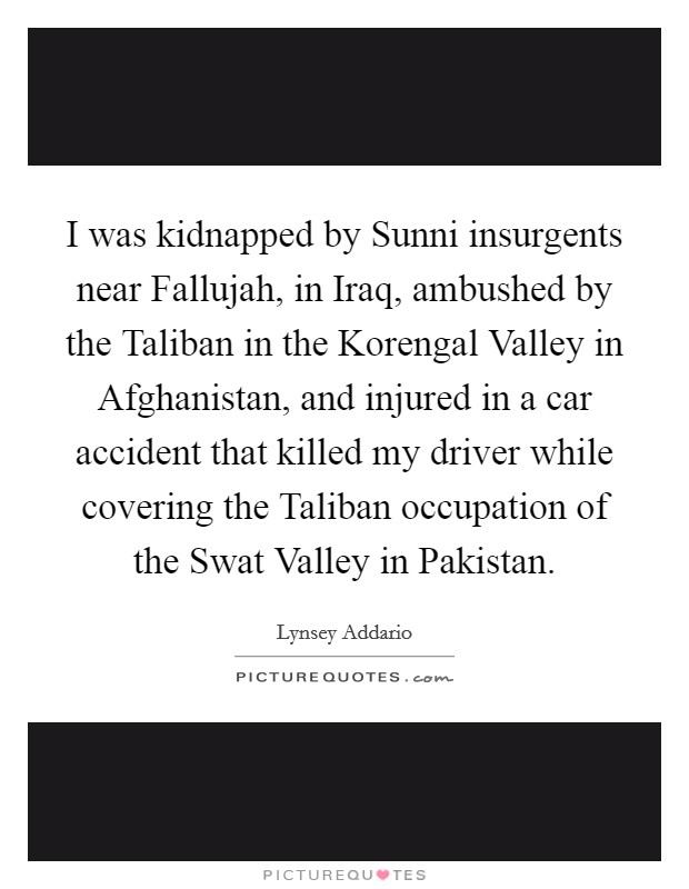 I was kidnapped by Sunni insurgents near Fallujah, in Iraq, ambushed by the Taliban in the Korengal Valley in Afghanistan, and injured in a car accident that killed my driver while covering the Taliban occupation of the Swat Valley in Pakistan Picture Quote #1