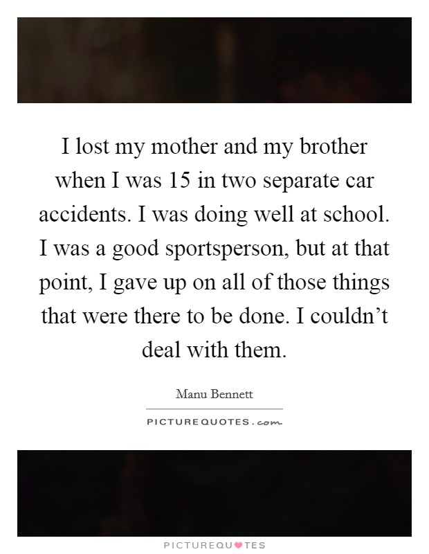 I lost my mother and my brother when I was 15 in two separate car accidents. I was doing well at school. I was a good sportsperson, but at that point, I gave up on all of those things that were there to be done. I couldn't deal with them Picture Quote #1