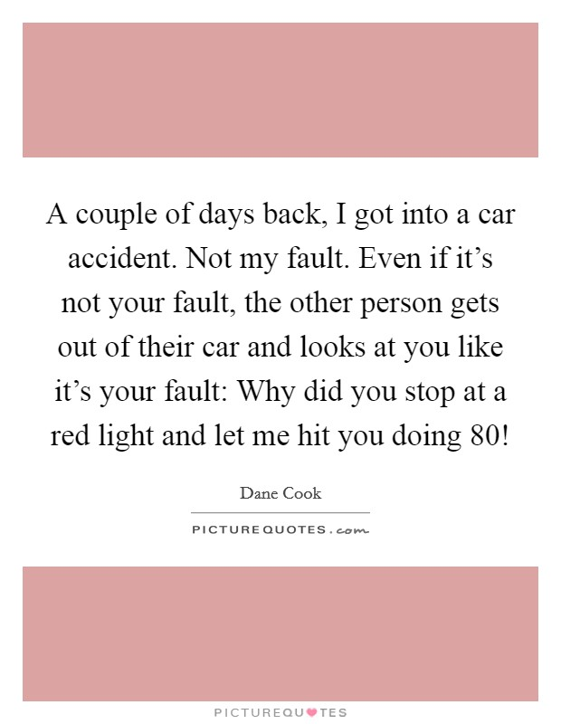 A couple of days back, I got into a car accident. Not my fault. Even if it's not your fault, the other person gets out of their car and looks at you like it's your fault: Why did you stop at a red light and let me hit you doing 80! Picture Quote #1