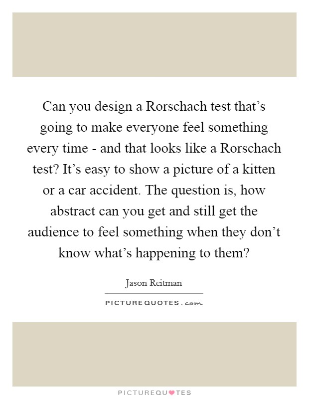 Can you design a Rorschach test that's going to make everyone feel something every time - and that looks like a Rorschach test? It's easy to show a picture of a kitten or a car accident. The question is, how abstract can you get and still get the audience to feel something when they don't know what's happening to them? Picture Quote #1