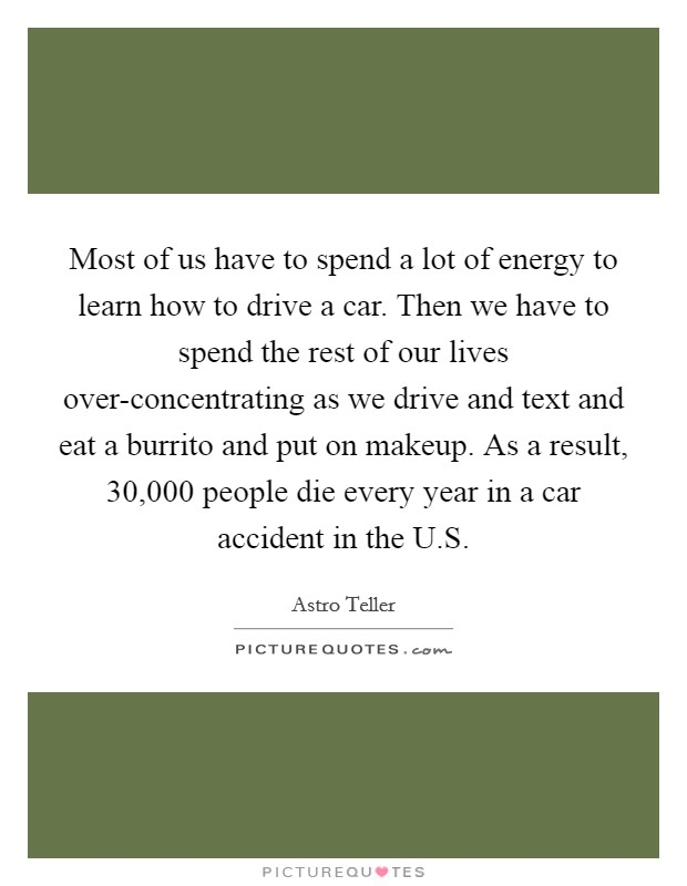 Most of us have to spend a lot of energy to learn how to drive a car. Then we have to spend the rest of our lives over-concentrating as we drive and text and eat a burrito and put on makeup. As a result, 30,000 people die every year in a car accident in the U.S Picture Quote #1