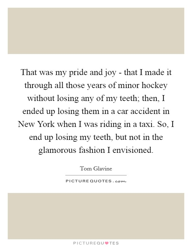 That was my pride and joy - that I made it through all those years of minor hockey without losing any of my teeth; then, I ended up losing them in a car accident in New York when I was riding in a taxi. So, I end up losing my teeth, but not in the glamorous fashion I envisioned Picture Quote #1