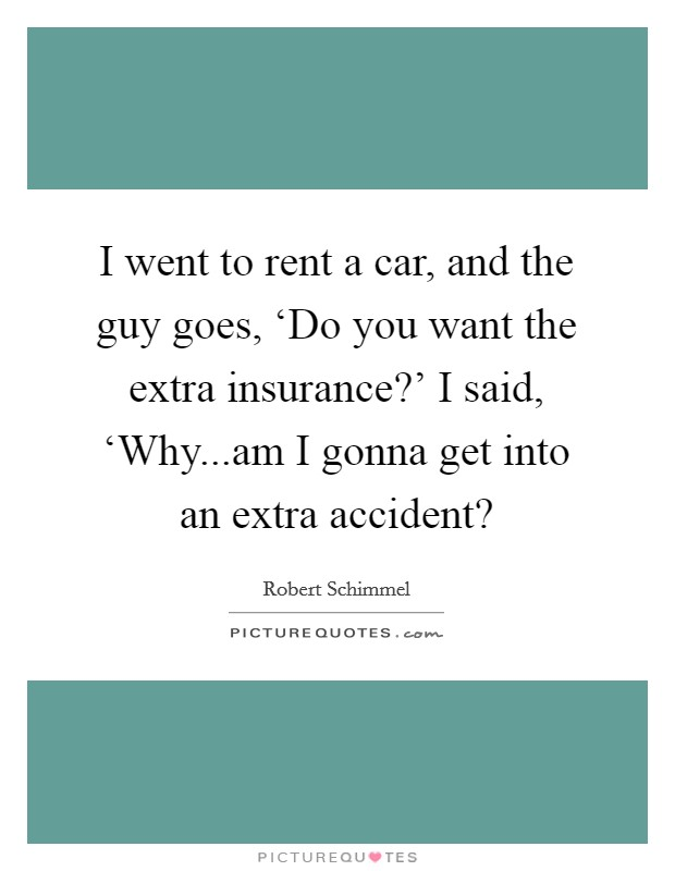 I went to rent a car, and the guy goes, 'Do you want the extra insurance?' I said, 'Why...am I gonna get into an extra accident? Picture Quote #1