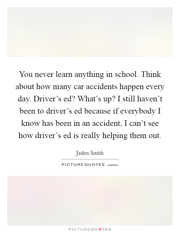 You never learn anything in school. Think about how many car accidents happen every day. Driver's ed? What's up? I still haven't been to driver's ed because if everybody I know has been in an accident, I can't see how driver's ed is really helping them out Picture Quote #1