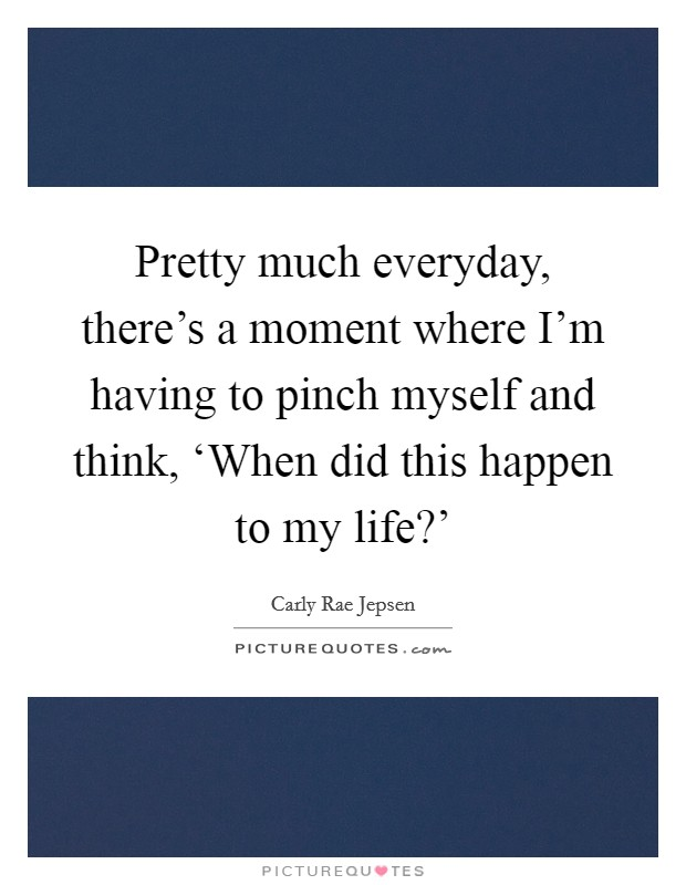 Pretty much everyday, there's a moment where I'm having to pinch myself and think, 'When did this happen to my life?' Picture Quote #1
