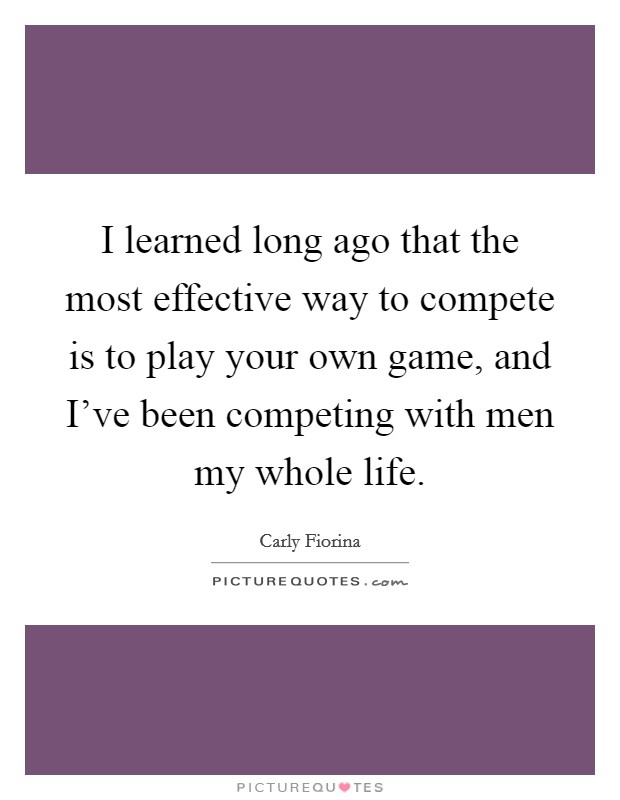 I learned long ago that the most effective way to compete is to play your own game, and I've been competing with men my whole life Picture Quote #1