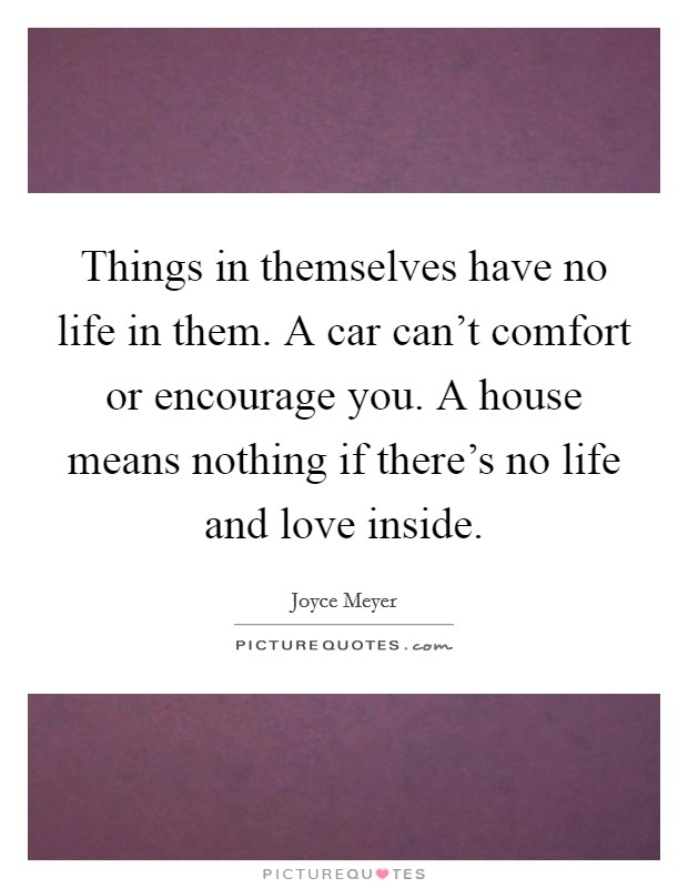 Things in themselves have no life in them. A car can't comfort or encourage you. A house means nothing if there's no life and love inside Picture Quote #1