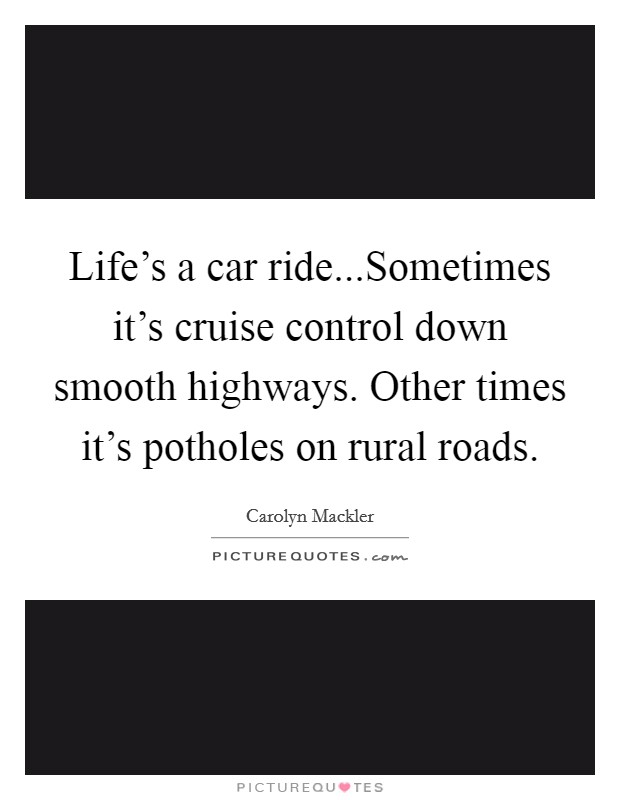 Life's a car ride...Sometimes it's cruise control down smooth highways. Other times it's potholes on rural roads Picture Quote #1