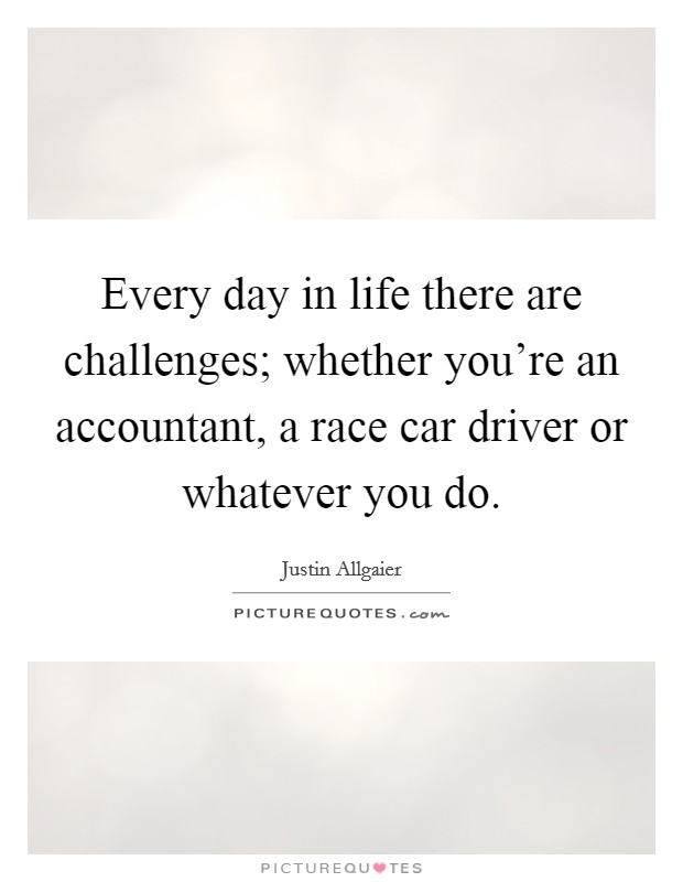 Every day in life there are challenges; whether you're an accountant, a race car driver or whatever you do Picture Quote #1