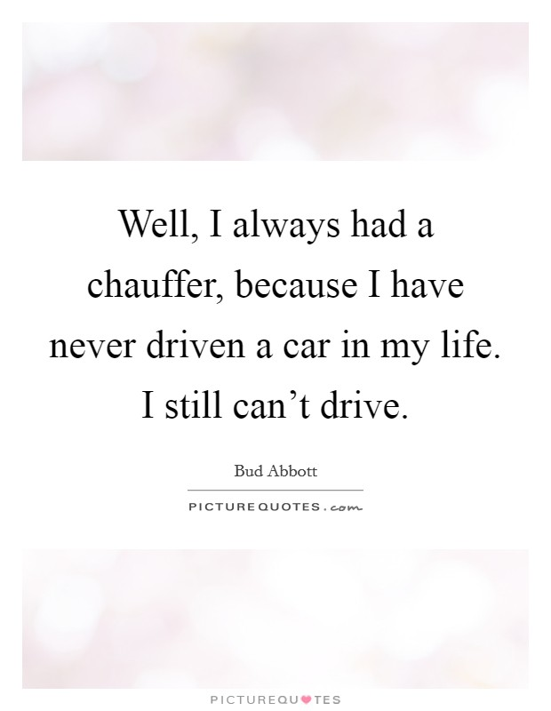 Well, I always had a chauffer, because I have never driven a car in my life. I still can't drive Picture Quote #1