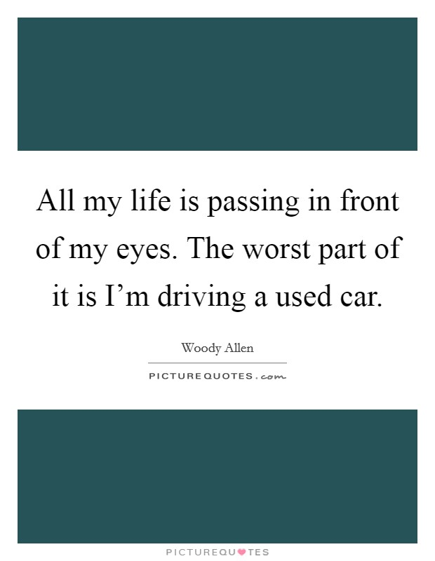 All my life is passing in front of my eyes. The worst part of it is I'm driving a used car Picture Quote #1