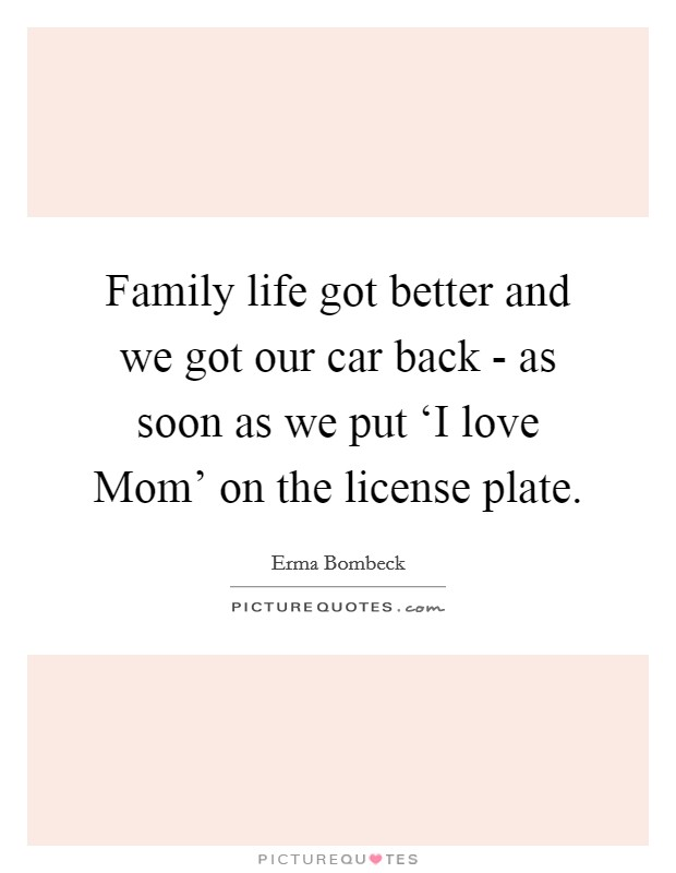 Family life got better and we got our car back - as soon as we put 'I love Mom' on the license plate Picture Quote #1
