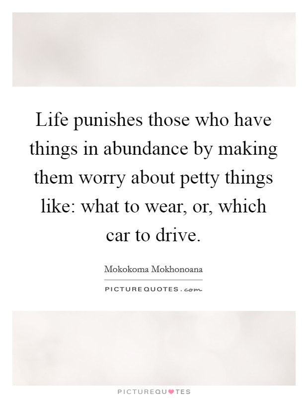 Life punishes those who have things in abundance by making them worry about petty things like: what to wear, or, which car to drive Picture Quote #1