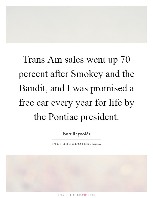Trans Am sales went up 70 percent after Smokey and the Bandit, and I was promised a free car every year for life by the Pontiac president Picture Quote #1