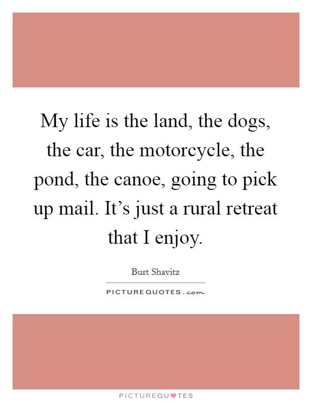My life is the land, the dogs, the car, the motorcycle, the pond, the canoe, going to pick up mail. It's just a rural retreat that I enjoy Picture Quote #1