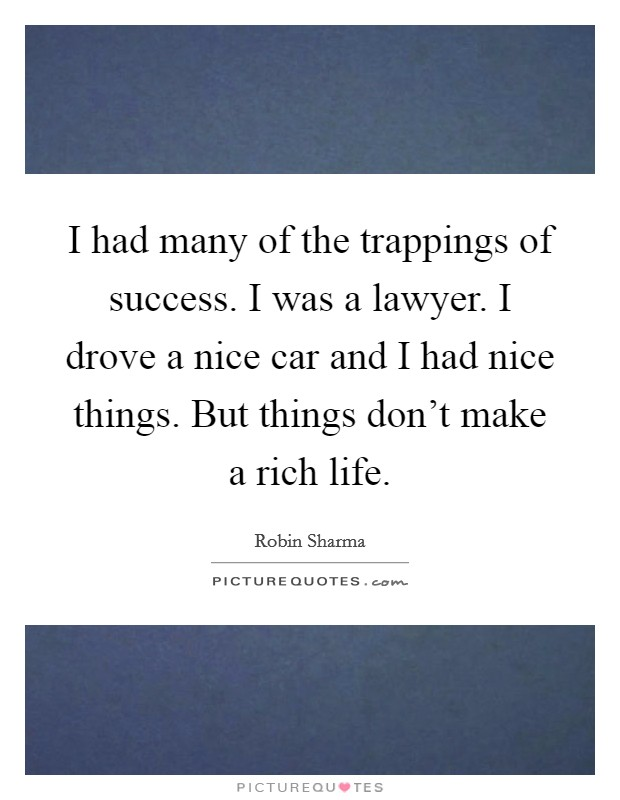 I had many of the trappings of success. I was a lawyer. I drove a nice car and I had nice things. But things don't make a rich life Picture Quote #1