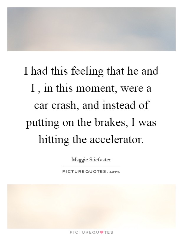 I had this feeling that he and I , in this moment, were a car crash, and instead of putting on the brakes, I was hitting the accelerator Picture Quote #1