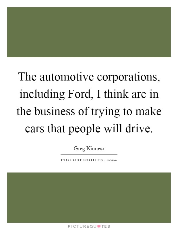 The automotive corporations, including Ford, I think are in the business of trying to make cars that people will drive Picture Quote #1
