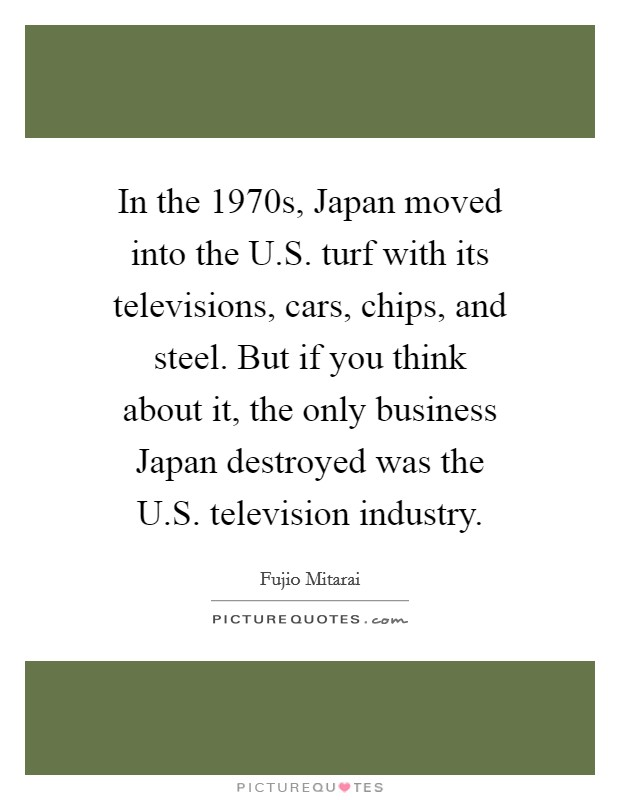 In the 1970s, Japan moved into the U.S. turf with its televisions, cars, chips, and steel. But if you think about it, the only business Japan destroyed was the U.S. television industry Picture Quote #1