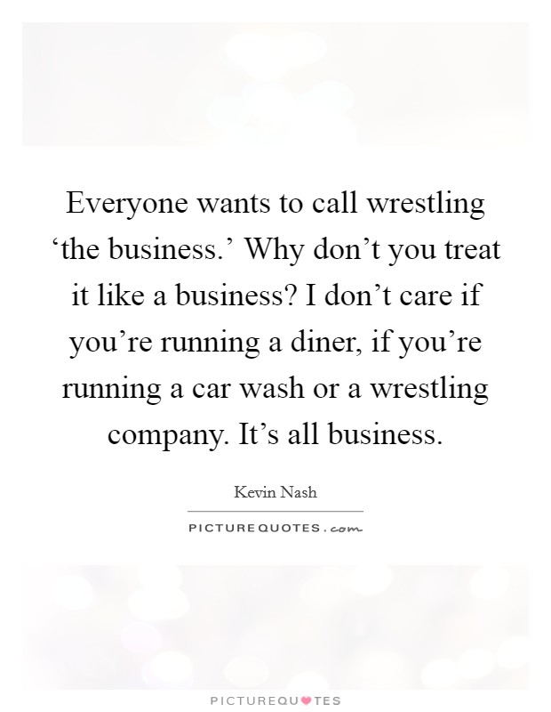 Everyone wants to call wrestling 'the business.' Why don't you treat it like a business? I don't care if you're running a diner, if you're running a car wash or a wrestling company. It's all business Picture Quote #1