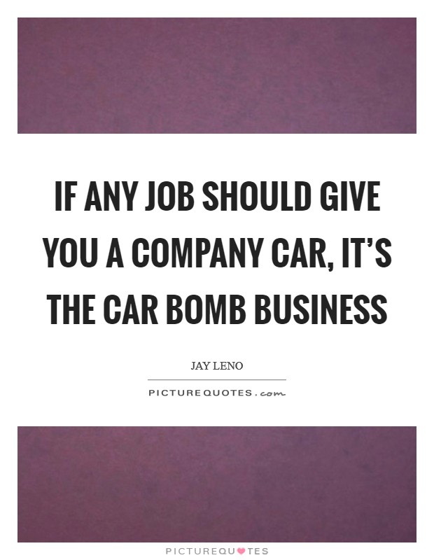 If any job should give you a company car, it's the car bomb business Picture Quote #1