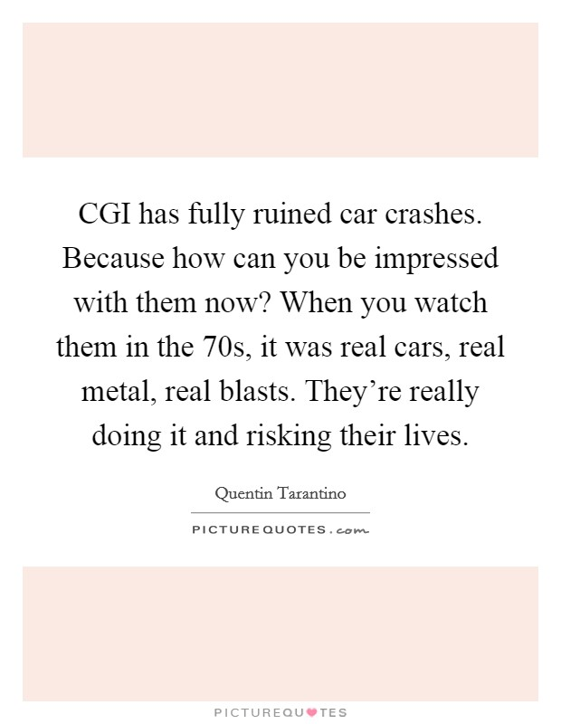 CGI has fully ruined car crashes. Because how can you be impressed with them now? When you watch them in the  70s, it was real cars, real metal, real blasts. They're really doing it and risking their lives Picture Quote #1
