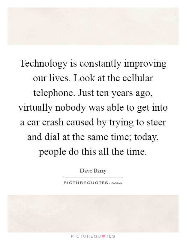 Technology is constantly improving our lives. Look at the cellular telephone. Just ten years ago, virtually nobody was able to get into a car crash caused by trying to steer and dial at the same time; today, people do this all the time Picture Quote #1