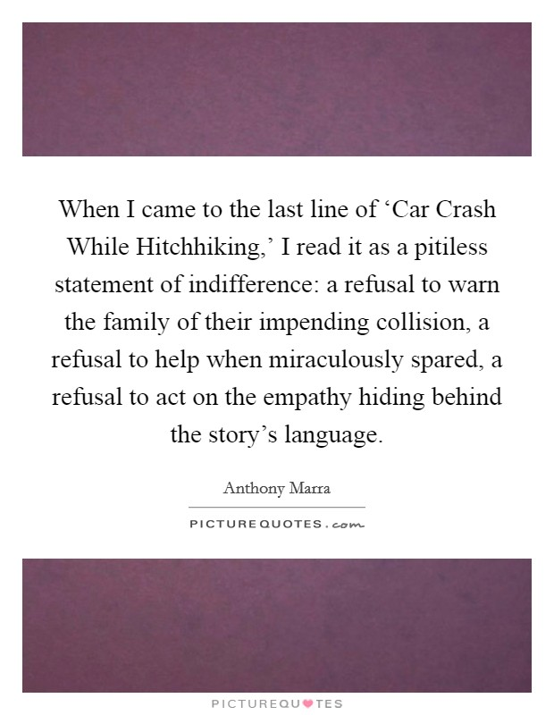 When I came to the last line of 'Car Crash While Hitchhiking,' I read it as a pitiless statement of indifference: a refusal to warn the family of their impending collision, a refusal to help when miraculously spared, a refusal to act on the empathy hiding behind the story's language Picture Quote #1