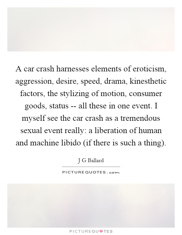 A car crash harnesses elements of eroticism, aggression, desire, speed, drama, kinesthetic factors, the stylizing of motion, consumer goods, status -- all these in one event. I myself see the car crash as a tremendous sexual event really: a liberation of human and machine libido (if there is such a thing) Picture Quote #1