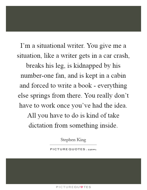 I'm a situational writer. You give me a situation, like a writer gets in a car crash, breaks his leg, is kidnapped by his number-one fan, and is kept in a cabin and forced to write a book - everything else springs from there. You really don't have to work once you've had the idea. All you have to do is kind of take dictation from something inside Picture Quote #1