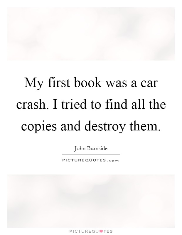 My first book was a car crash. I tried to find all the copies and destroy them Picture Quote #1