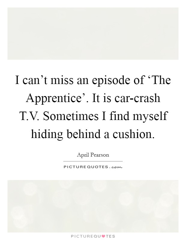 I can't miss an episode of 'The Apprentice'. It is car-crash T.V. Sometimes I find myself hiding behind a cushion Picture Quote #1