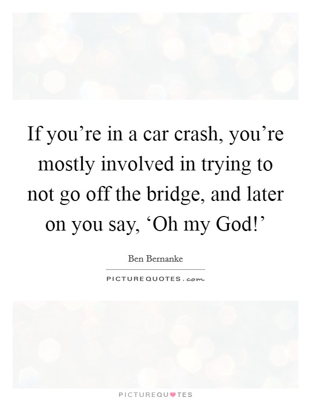 If you're in a car crash, you're mostly involved in trying to not go off the bridge, and later on you say, 'Oh my God!' Picture Quote #1