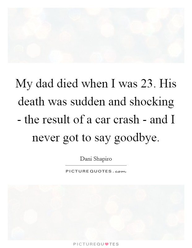 My dad died when I was 23. His death was sudden and shocking - the result of a car crash - and I never got to say goodbye Picture Quote #1