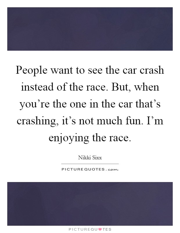 People want to see the car crash instead of the race. But, when you're the one in the car that's crashing, it's not much fun. I'm enjoying the race Picture Quote #1