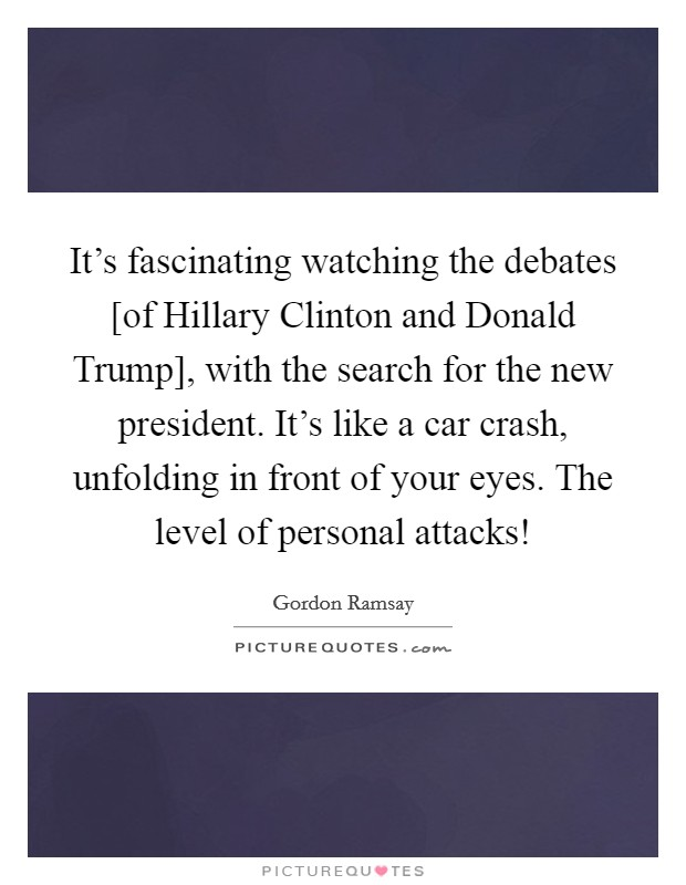It's fascinating watching the debates [of Hillary Clinton and Donald Trump], with the search for the new president. It's like a car crash, unfolding in front of your eyes. The level of personal attacks! Picture Quote #1