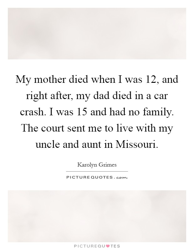 My mother died when I was 12, and right after, my dad died in a car crash. I was 15 and had no family. The court sent me to live with my uncle and aunt in Missouri Picture Quote #1
