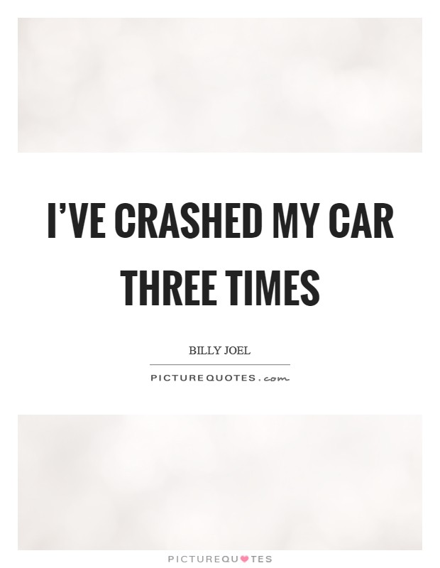 I've crashed my car three times Picture Quote #1